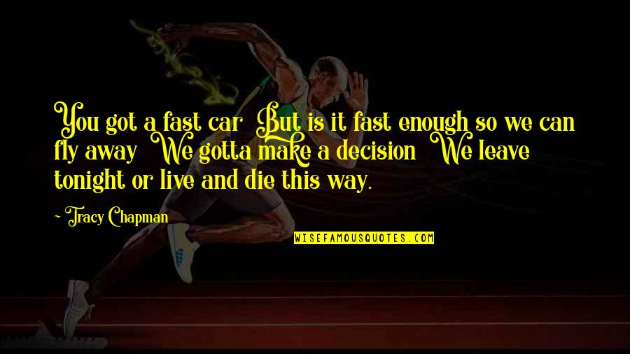Can't Make A Decision Quotes By Tracy Chapman: You got a fast car But is it
