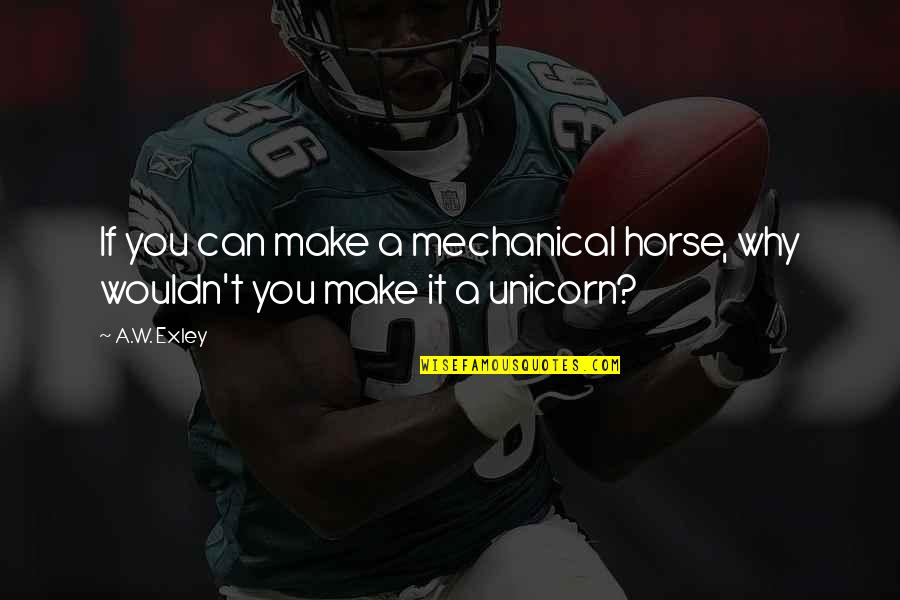 Can't Make It Quotes By A.W. Exley: If you can make a mechanical horse, why