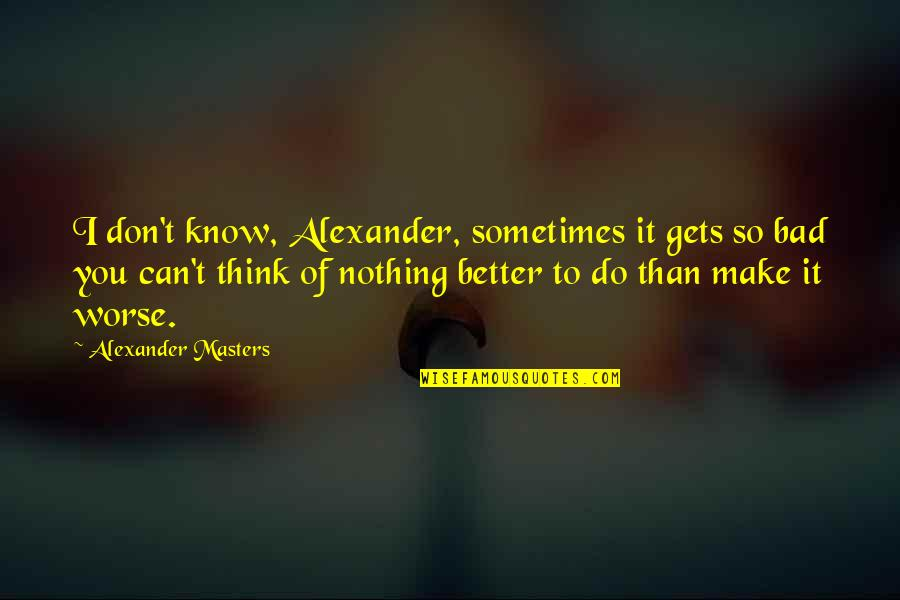 Can't Make It Quotes By Alexander Masters: I don't know, Alexander, sometimes it gets so