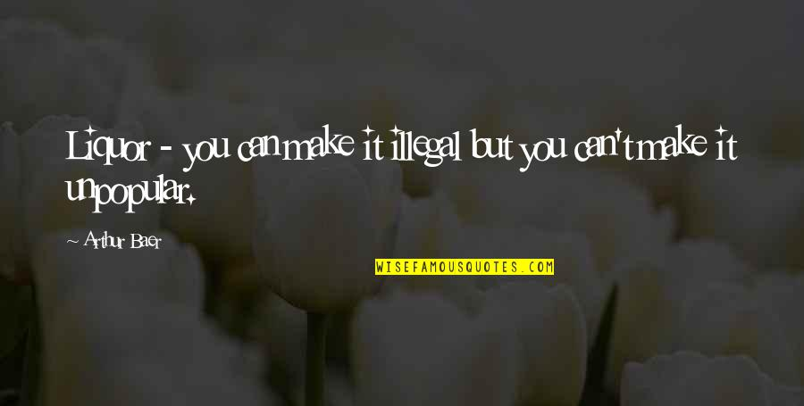 Can't Make It Quotes By Arthur Baer: Liquor - you can make it illegal but