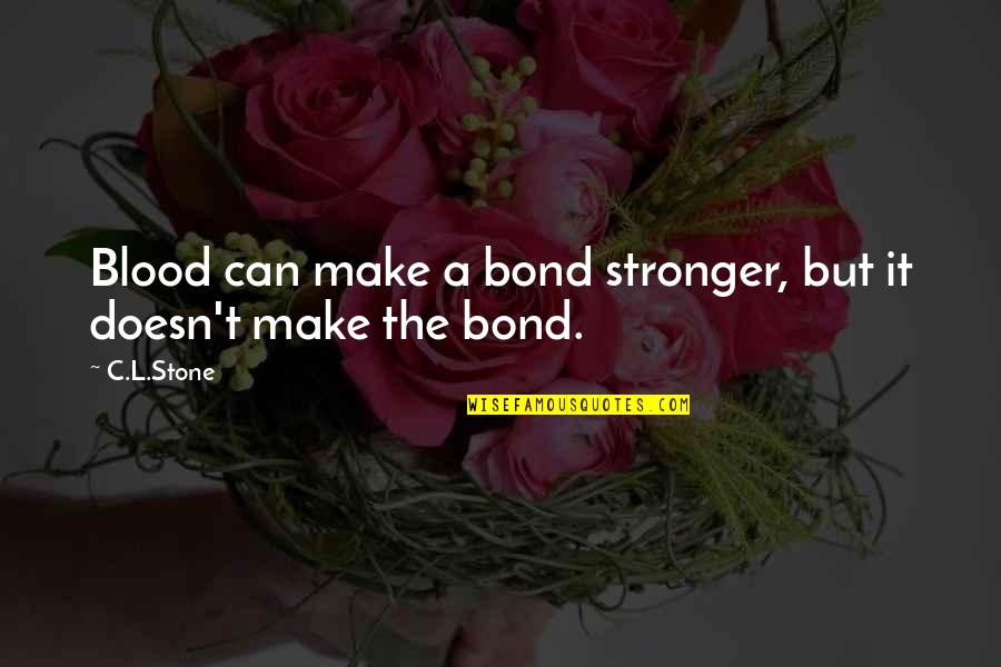 Can't Make It Quotes By C.L.Stone: Blood can make a bond stronger, but it