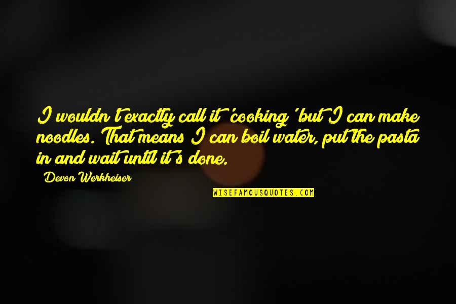 Can't Make It Quotes By Devon Werkheiser: I wouldn't exactly call it 'cooking' but I