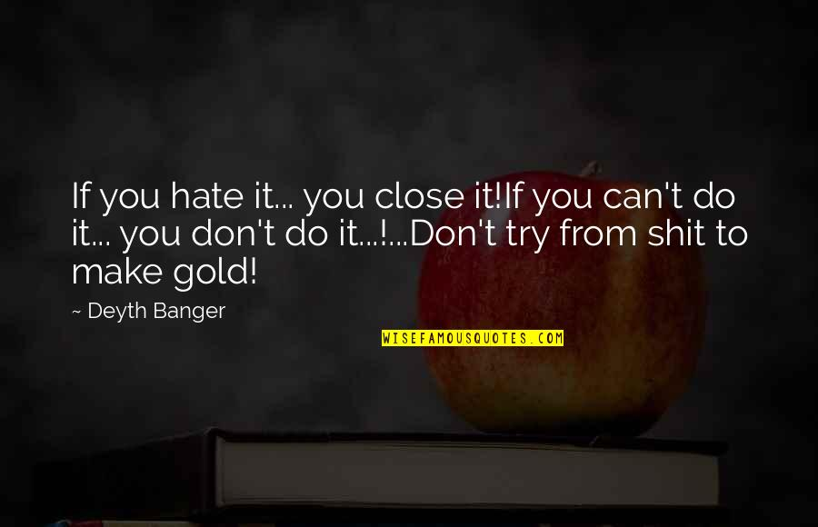 Can't Make It Quotes By Deyth Banger: If you hate it... you close it!If you