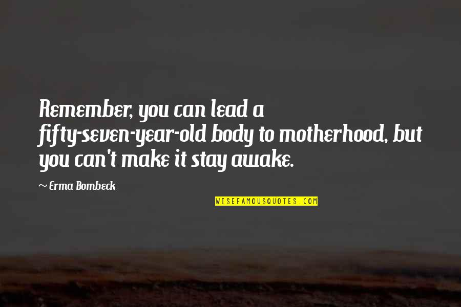 Can't Make It Quotes By Erma Bombeck: Remember, you can lead a fifty-seven-year-old body to