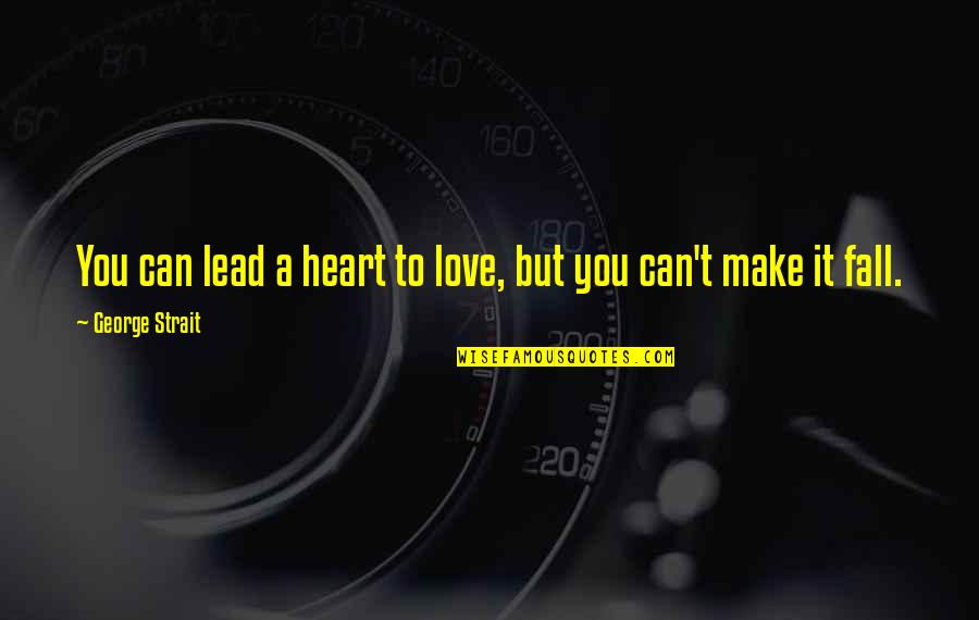 Can't Make It Quotes By George Strait: You can lead a heart to love, but