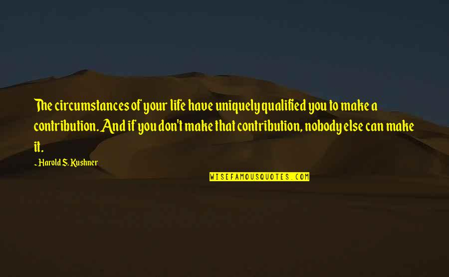 Can't Make It Quotes By Harold S. Kushner: The circumstances of your life have uniquely qualified