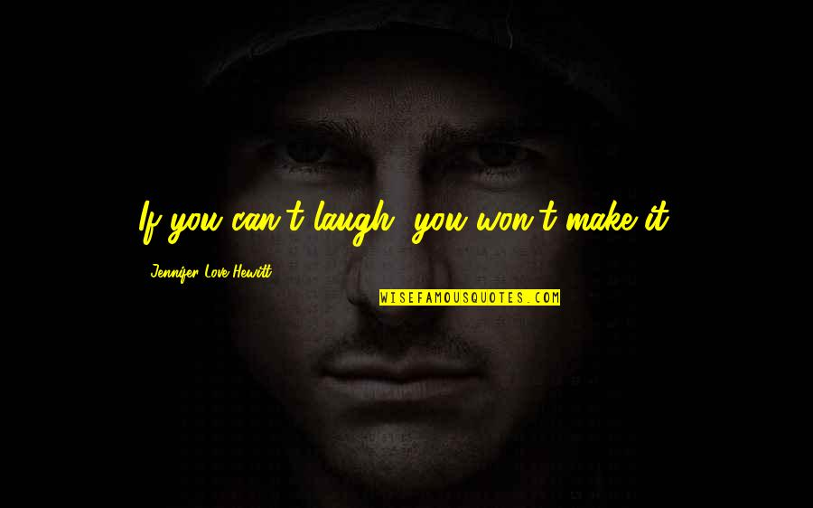 Can't Make It Quotes By Jennifer Love Hewitt: If you can't laugh, you won't make it.