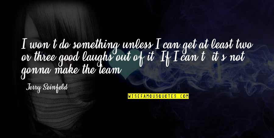 Can't Make It Quotes By Jerry Seinfeld: I won't do something unless I can get