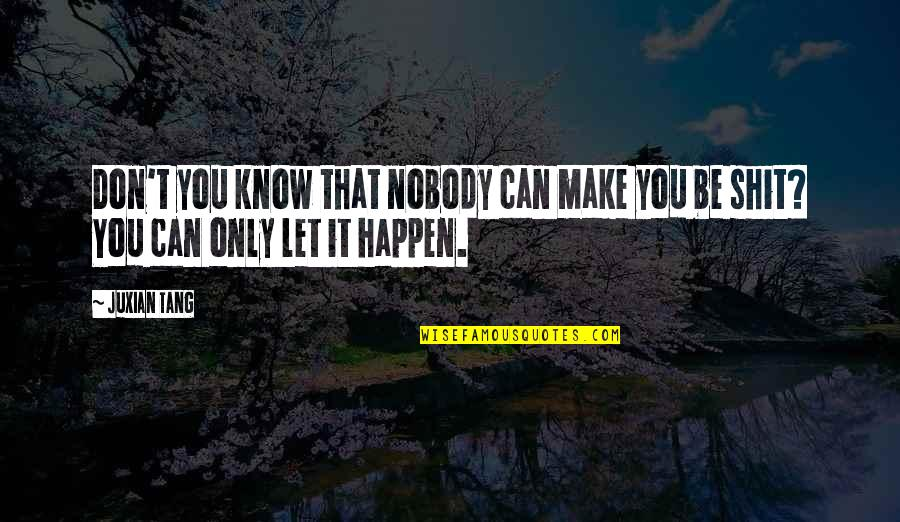 Can't Make It Quotes By Juxian Tang: Don't you know that nobody can make you