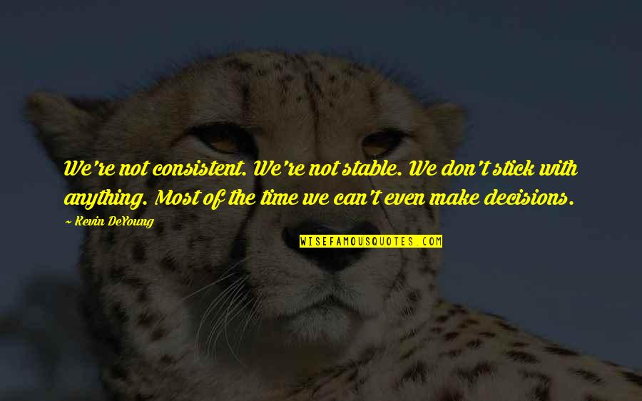 Can't Make It Quotes By Kevin DeYoung: We're not consistent. We're not stable. We don't