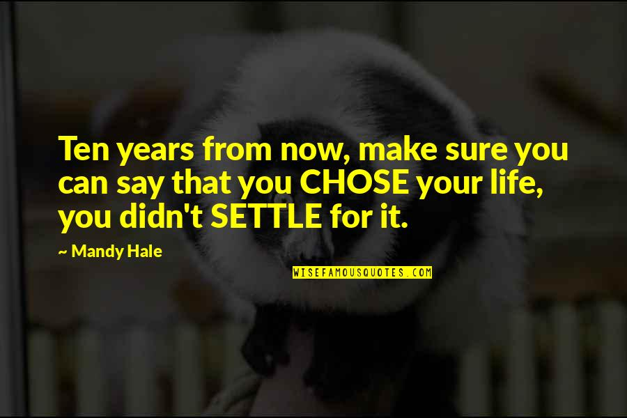 Can't Make It Quotes By Mandy Hale: Ten years from now, make sure you can