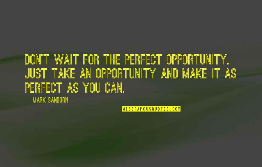 Can't Make It Quotes By Mark Sanborn: Don't wait for the perfect opportunity. Just take