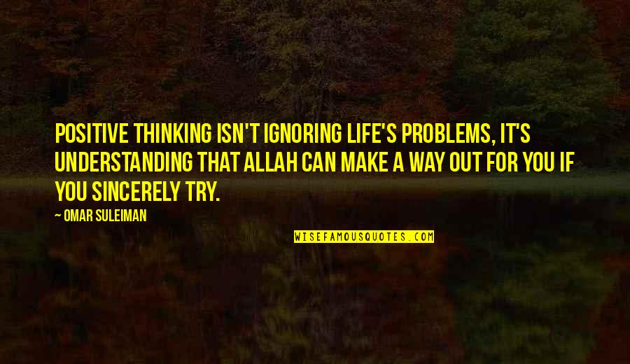 Can't Make It Quotes By Omar Suleiman: Positive thinking isn't ignoring life's problems, it's understanding