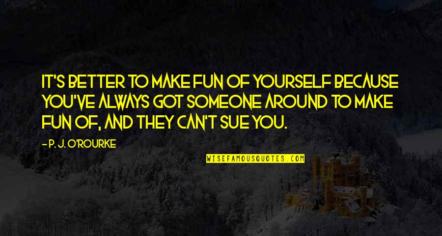 Can't Make It Quotes By P. J. O'Rourke: It's better to make fun of yourself because