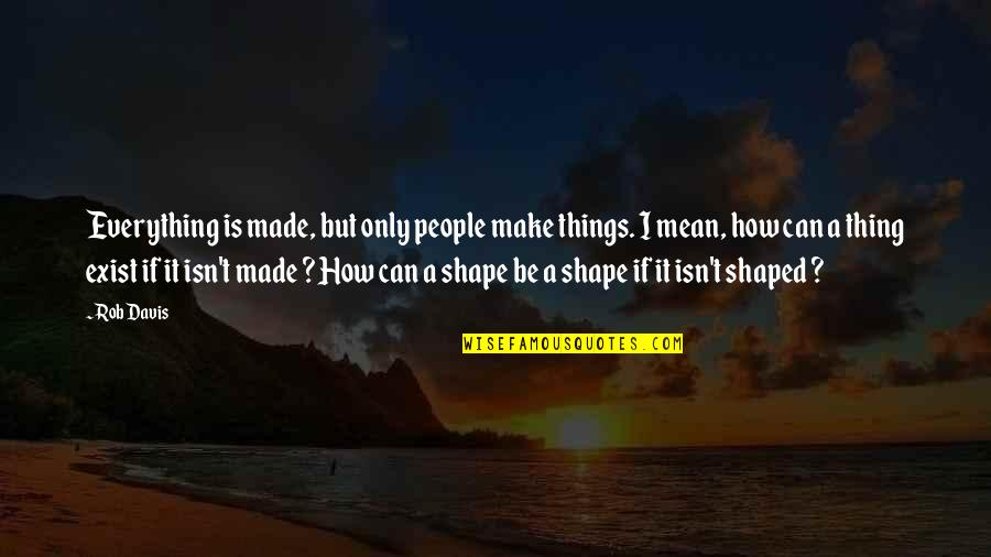 Can't Make It Quotes By Rob Davis: Everything is made, but only people make things.