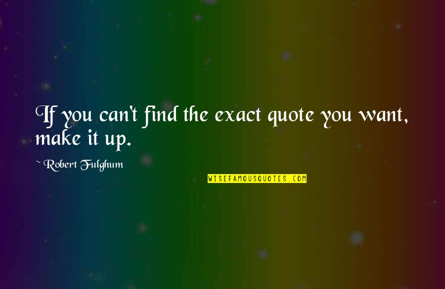 Can't Make It Quotes By Robert Fulghum: If you can't find the exact quote you