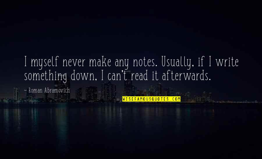 Can't Make It Quotes By Roman Abramovich: I myself never make any notes. Usually, if