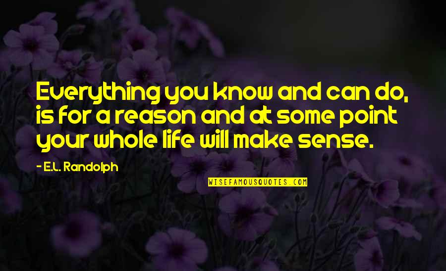Can't Make Sense Quotes By E.L. Randolph: Everything you know and can do, is for