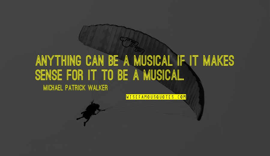 Can't Make Sense Quotes By Michael Patrick Walker: Anything can be a musical if it makes