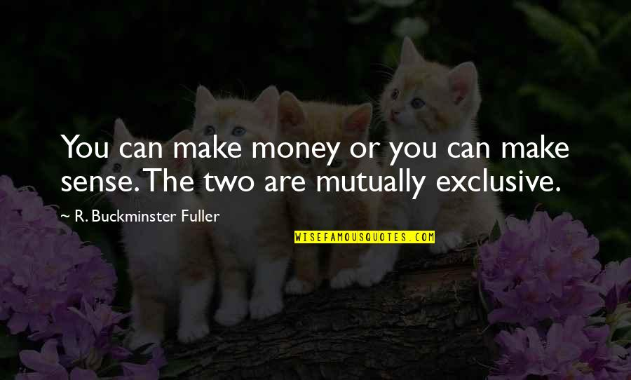 Can't Make Sense Quotes By R. Buckminster Fuller: You can make money or you can make