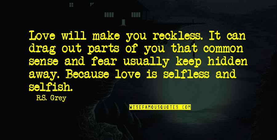 Can't Make Sense Quotes By R.S. Grey: Love will make you reckless. It can drag