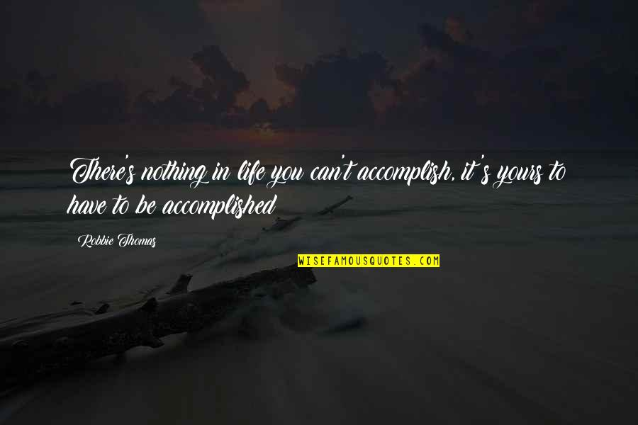 Can't Make Sense Quotes By Robbie Thomas: There's nothing in life you can't accomplish, it's