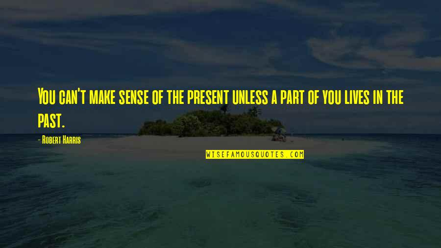 Can't Make Sense Quotes By Robert Harris: You can't make sense of the present unless
