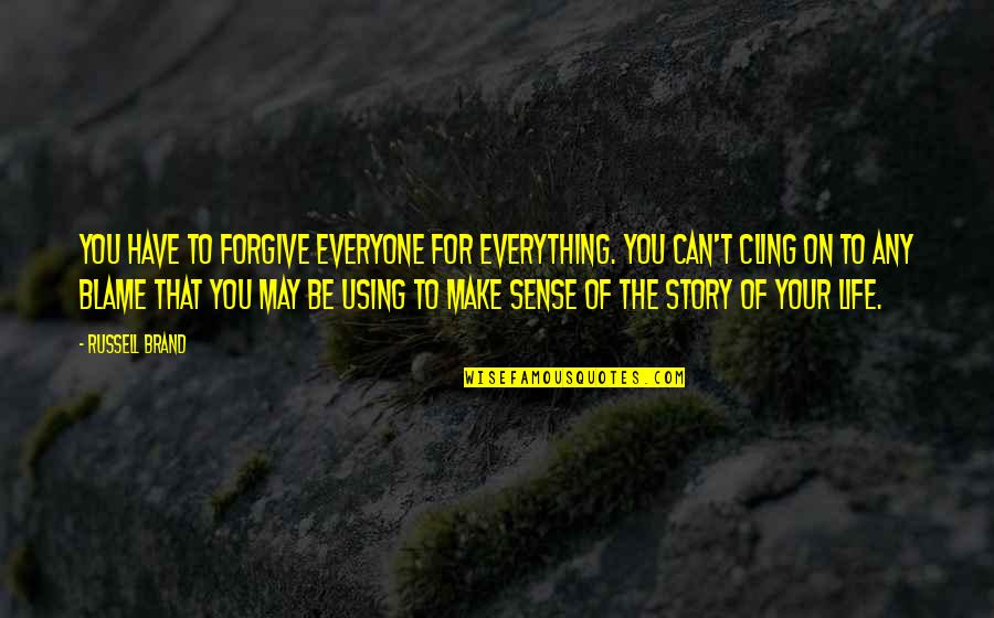 Can't Make Sense Quotes By Russell Brand: You have to forgive everyone for everything. You
