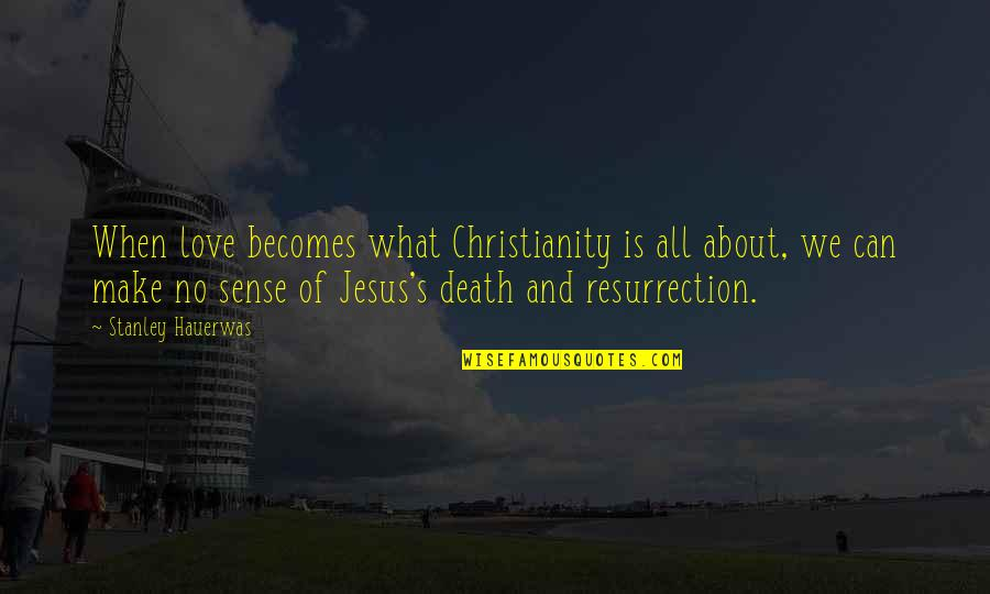 Can't Make Sense Quotes By Stanley Hauerwas: When love becomes what Christianity is all about,