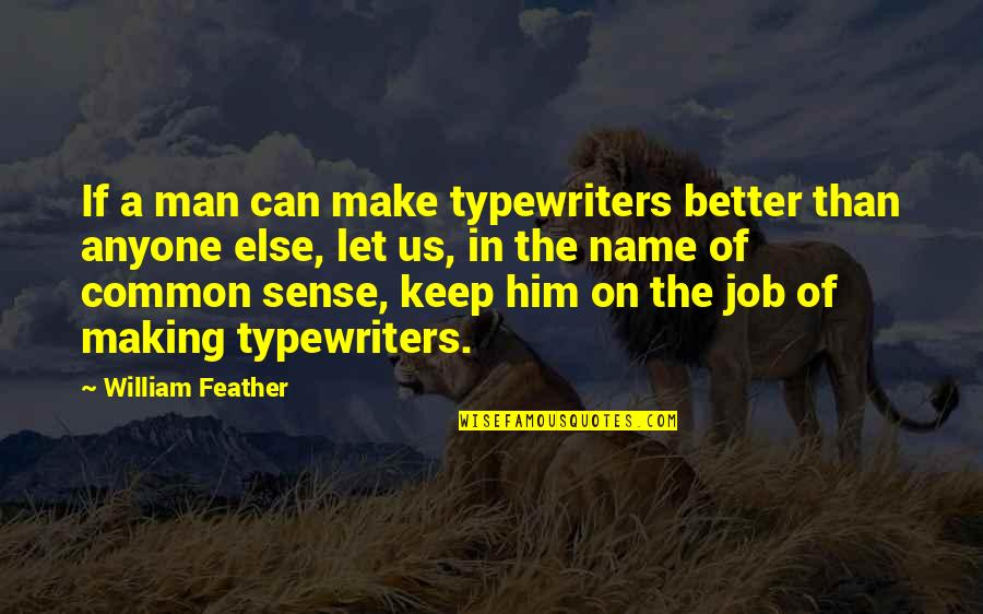 Can't Make Sense Quotes By William Feather: If a man can make typewriters better than