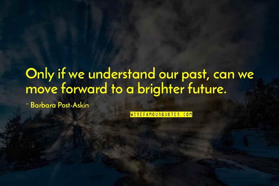 Can't Move Forward Quotes By Barbara Post-Askin: Only if we understand our past, can we