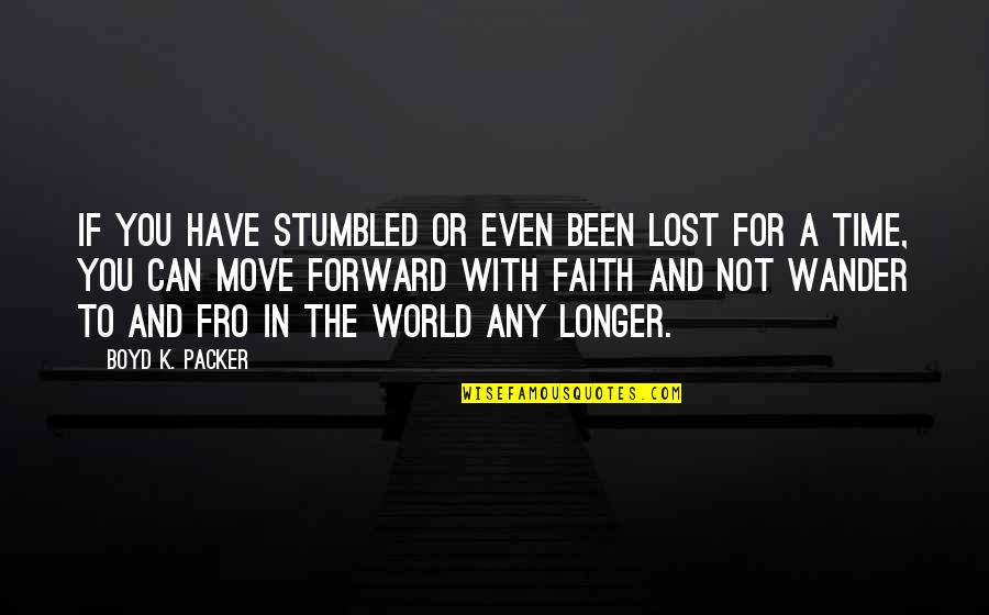 Can't Move Forward Quotes By Boyd K. Packer: If you have stumbled or even been lost