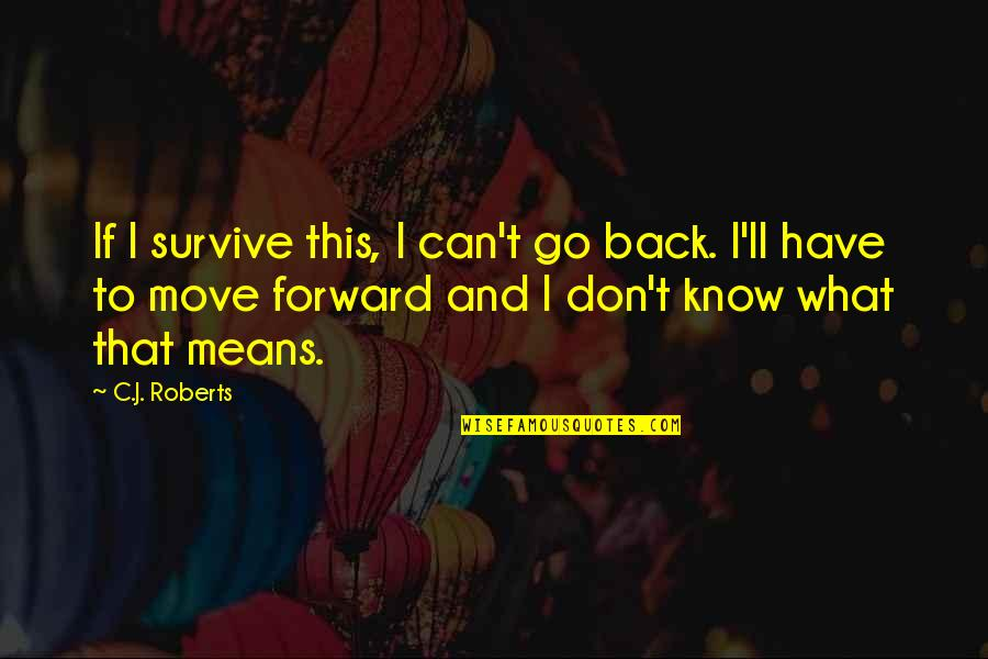 Can't Move Forward Quotes By C.J. Roberts: If I survive this, I can't go back.