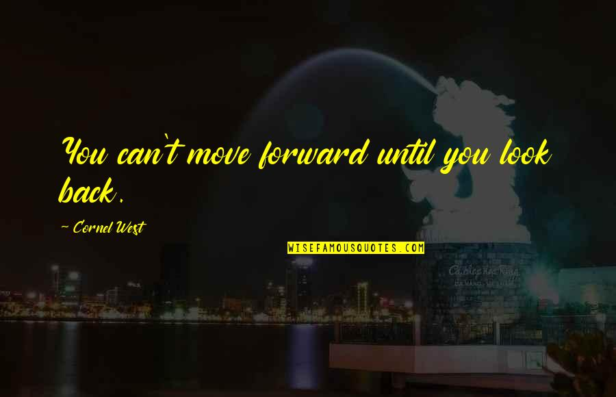 Can't Move Forward Quotes By Cornel West: You can't move forward until you look back.