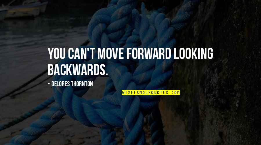 Can't Move Forward Quotes By Delores Thornton: You can't move forward looking backwards.