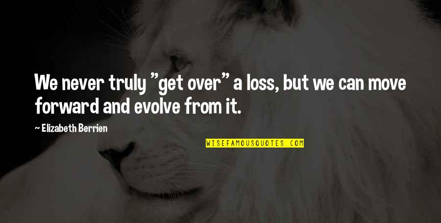 "Can't Move Forward Quotes By Elizabeth Berrien: We never truly ""get over"" a loss, but"