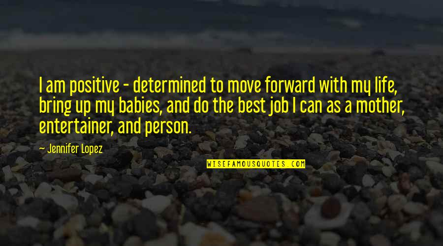 Can't Move Forward Quotes By Jennifer Lopez: I am positive - determined to move forward