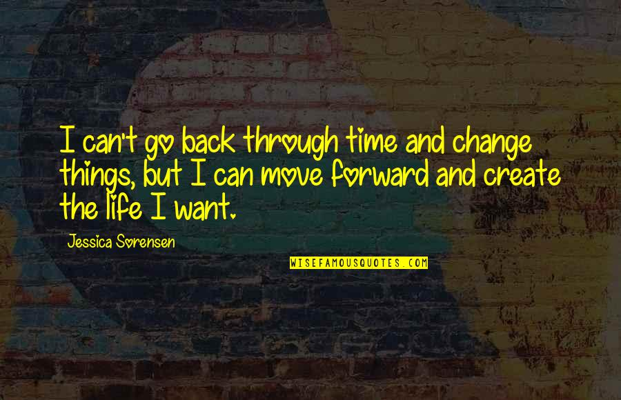 Can't Move Forward Quotes By Jessica Sorensen: I can't go back through time and change