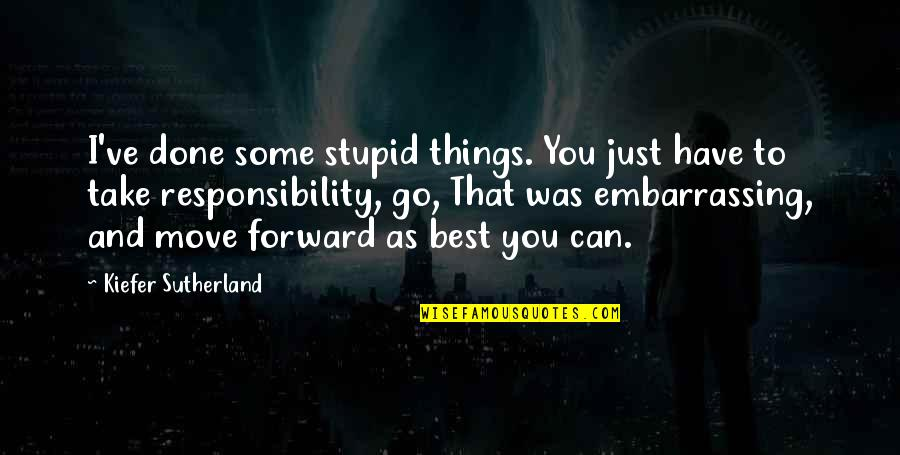 Can't Move Forward Quotes By Kiefer Sutherland: I've done some stupid things. You just have
