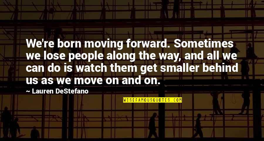 Can't Move Forward Quotes By Lauren DeStefano: We're born moving forward. Sometimes we lose people
