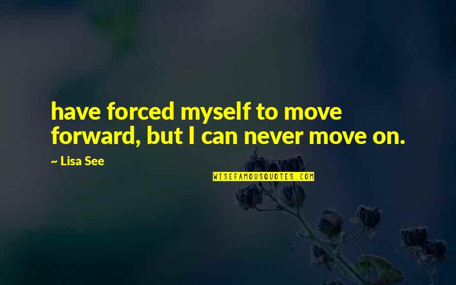 Can't Move Forward Quotes By Lisa See: have forced myself to move forward, but I