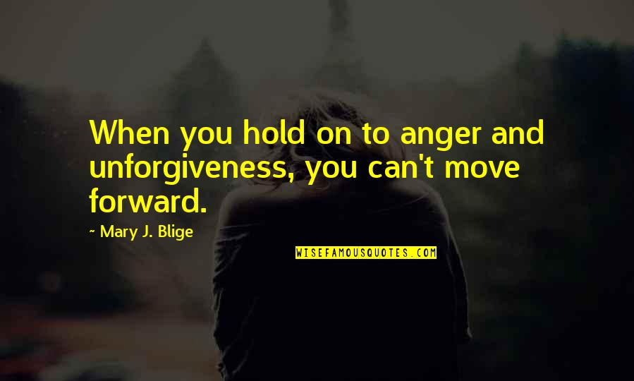 Can't Move Forward Quotes By Mary J. Blige: When you hold on to anger and unforgiveness,