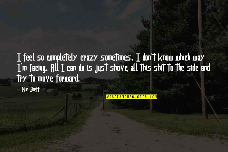 Can't Move Forward Quotes By Nic Sheff: I feel so completely crazy sometimes. I don't