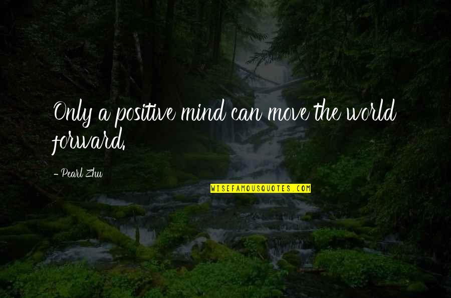 Can't Move Forward Quotes By Pearl Zhu: Only a positive mind can move the world