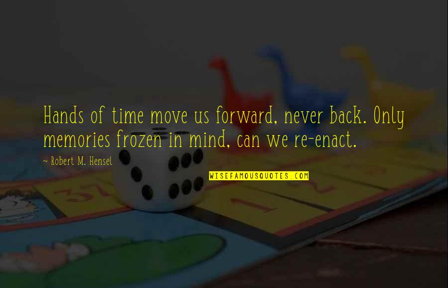 Can't Move Forward Quotes By Robert M. Hensel: Hands of time move us forward, never back.