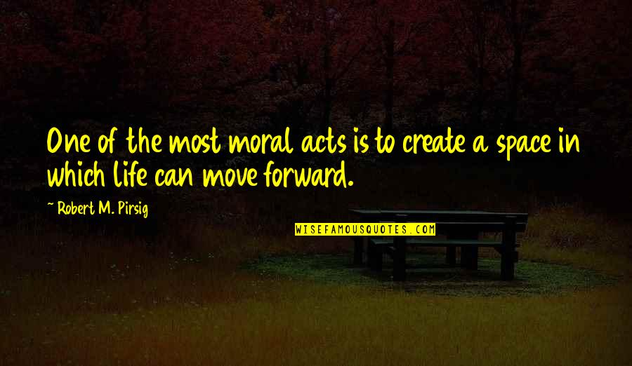 Can't Move Forward Quotes By Robert M. Pirsig: One of the most moral acts is to