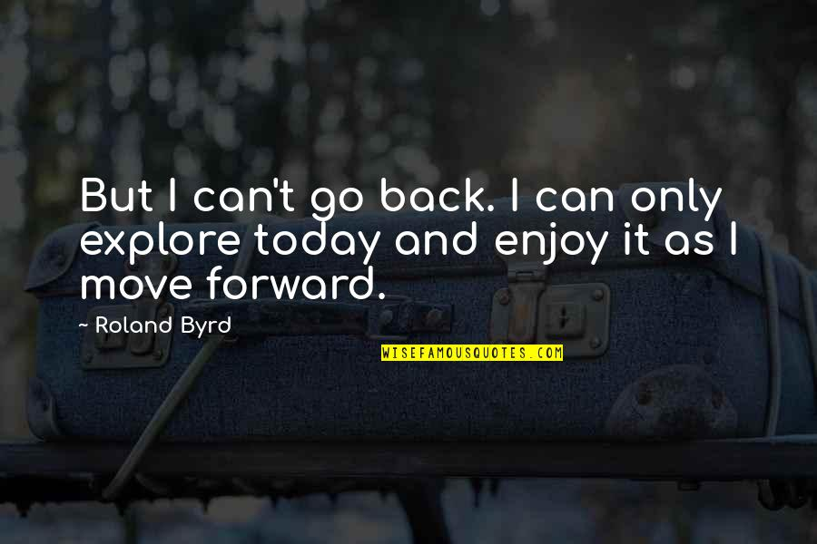 Can't Move Forward Quotes By Roland Byrd: But I can't go back. I can only