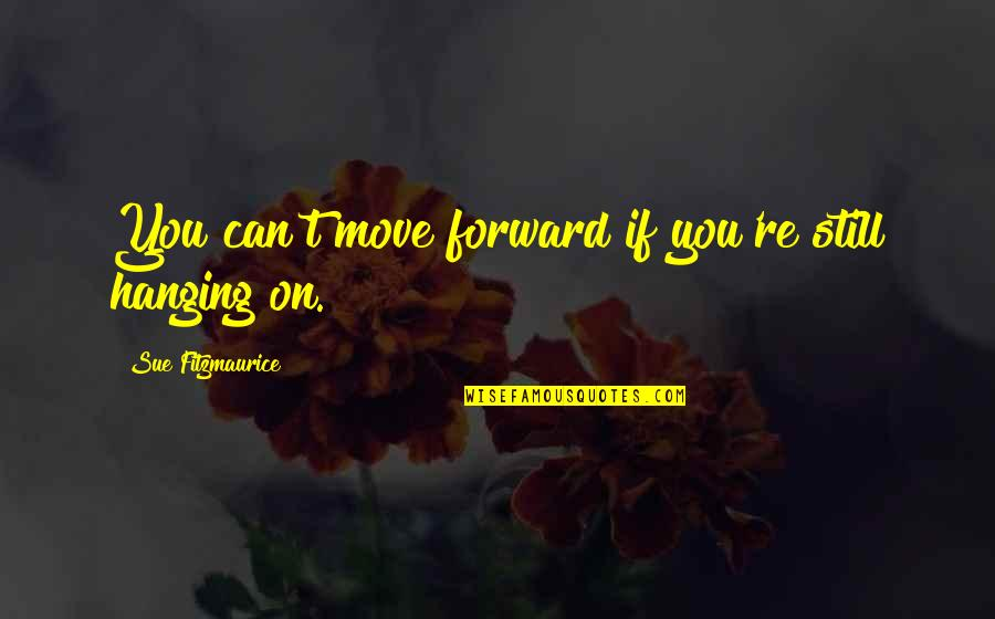 Can't Move Forward Quotes By Sue Fitzmaurice: You can't move forward if you're still hanging