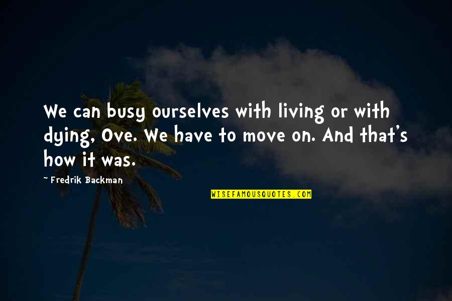 Can't Move On Quotes By Fredrik Backman: We can busy ourselves with living or with