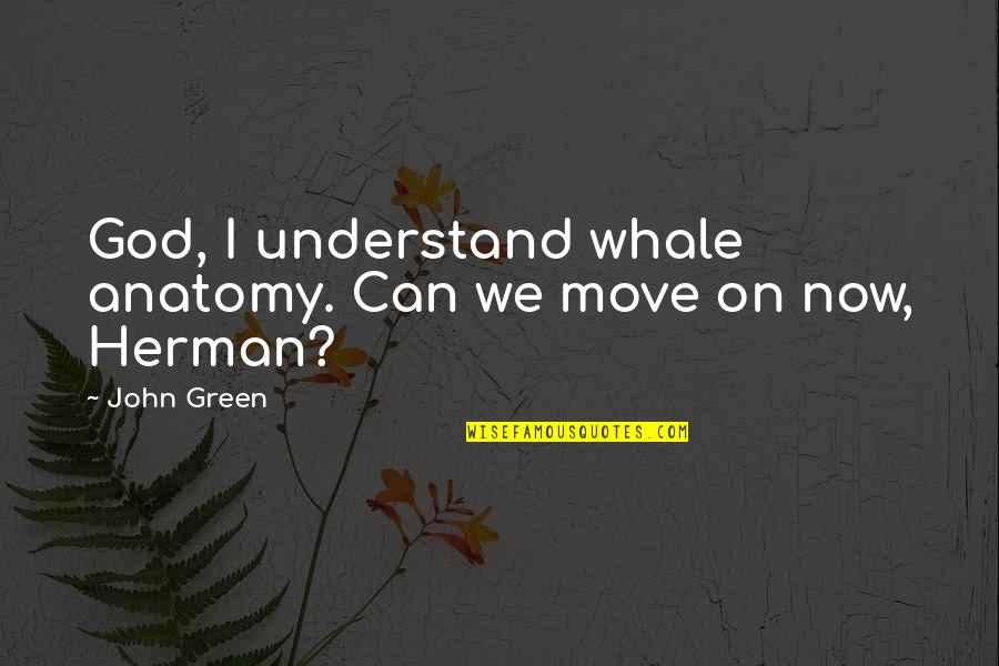 Can't Move On Quotes By John Green: God, I understand whale anatomy. Can we move